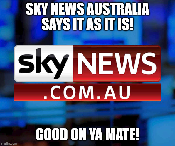 sky news australia says as it is! |  SKY NEWS AUSTRALIA SAYS IT AS IT IS! GOOD ON YA MATE! | image tagged in australia,news,sky,facebook problems | made w/ Imgflip meme maker