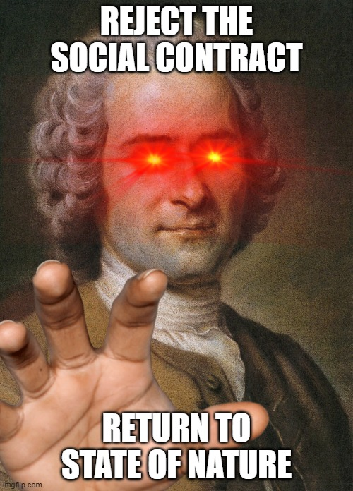 Return to Nature Rousseau |  REJECT THE SOCIAL CONTRACT; RETURN TO STATE OF NATURE | image tagged in rousseau,philosophy,vibe check,rejection | made w/ Imgflip meme maker