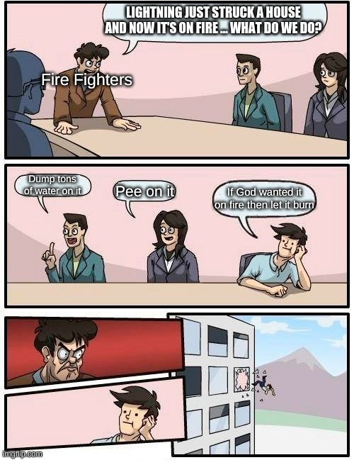 no  on the no but yes on the no |  LIGHTNING JUST STRUCK A HOUSE AND NOW IT'S ON FIRE ... WHAT DO WE DO? Fire Fighters; Dump tons of water on it; Pee on it; If God wanted it on fire then let it burn | image tagged in memes,boardroom meeting suggestion | made w/ Imgflip meme maker