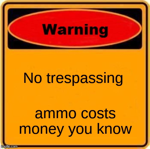 why did you look at the title |  No trespassing; ammo costs money you know | image tagged in memes,warning sign | made w/ Imgflip meme maker