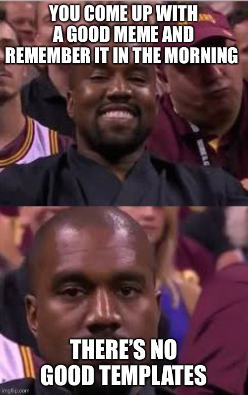 Kanye Smile Then Sad |  YOU COME UP WITH A GOOD MEME AND REMEMBER IT IN THE MORNING; THERE'S NO GOOD TEMPLATES | image tagged in kanye smile then sad | made w/ Imgflip meme maker