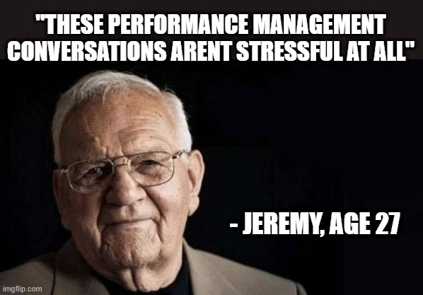 "Performance Management |  ""THESE PERFORMANCE MANAGEMENT CONVERSATIONS ARENT STRESSFUL AT ALL""; - JEREMY, AGE 27 