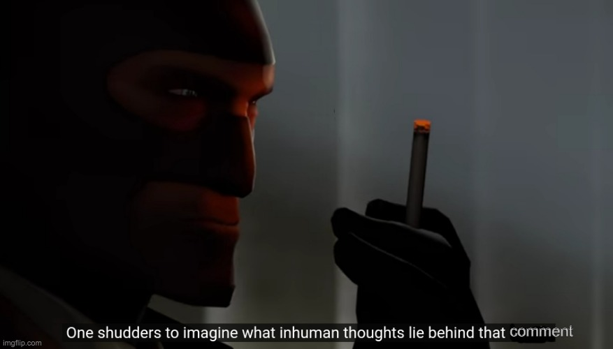 One shudders to imagine what inhuman thoughts lie behind that ma | comment | image tagged in one shudders to imagine what inhuman thoughts lie behind that ma | made w/ Imgflip meme maker
