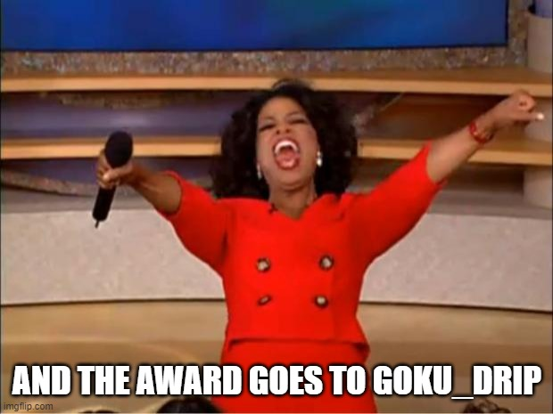 Oprah You Get A Meme | AND THE AWARD GOES TO GOKU_DRIP | image tagged in memes,oprah you get a | made w/ Imgflip meme maker