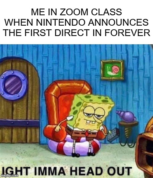 IGHT IMA HEAD OUT |  ME IN ZOOM CLASS WHEN NINTENDO ANNOUNCES THE FIRST DIRECT IN FOREVER | image tagged in memes,spongebob ight imma head out | made w/ Imgflip meme maker