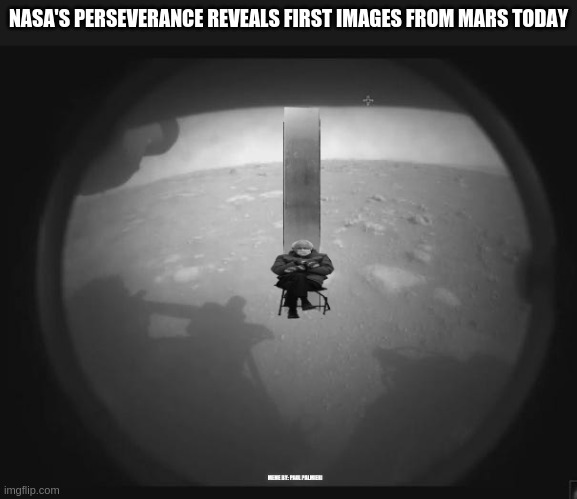 NASA's Perseverance reveals FIRST IMAGES from Mars today! It's Monolithic. |  NASA'S PERSEVERANCE REVEALS FIRST IMAGES FROM MARS TODAY | image tagged in nasa,perseverance,bernie sitting,monolith,mars perseverance landing,funny memes | made w/ Imgflip meme maker
