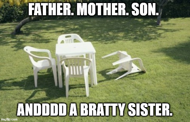 We Will Rebuild Meme |  FATHER. MOTHER. SON. ANDDDD A BRATTY SISTER. | image tagged in memes,we will rebuild,chairs,brattysister,sister,family | made w/ Imgflip meme maker