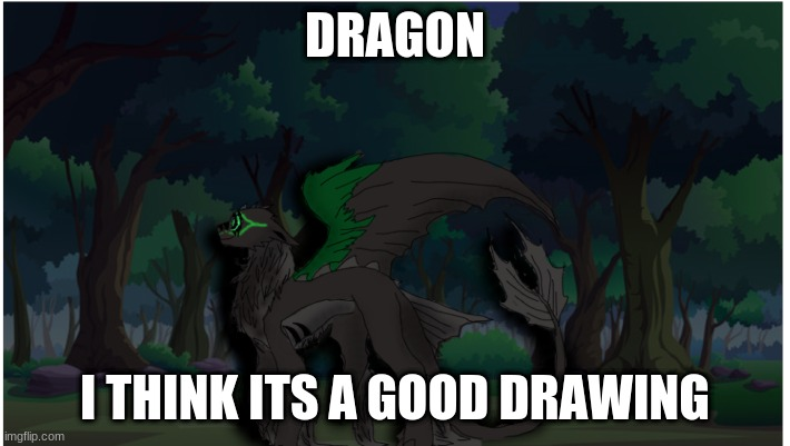 DRAGON GRRRRRRRR |  DRAGON; I THINK ITS A GOOD DRAWING | image tagged in dragon | made w/ Imgflip meme maker