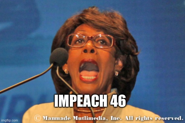Maxine waters | IMPEACH 46 | image tagged in maxine waters | made w/ Imgflip meme maker