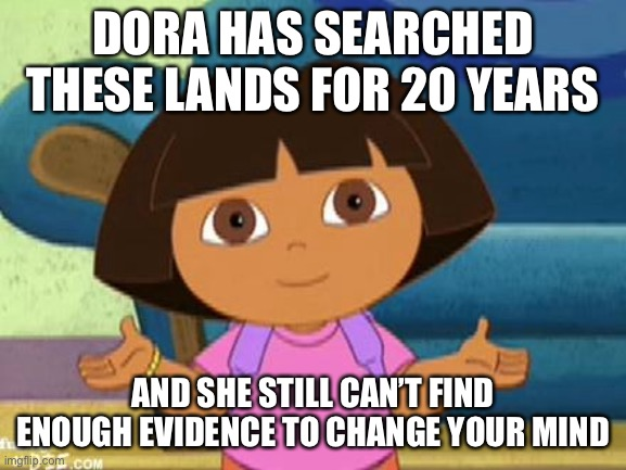 Dilemma Dora | DORA HAS SEARCHED THESE LANDS FOR 20 YEARS AND SHE STILL CAN'T FIND ENOUGH EVIDENCE TO CHANGE YOUR MIND | image tagged in dilemma dora | made w/ Imgflip meme maker