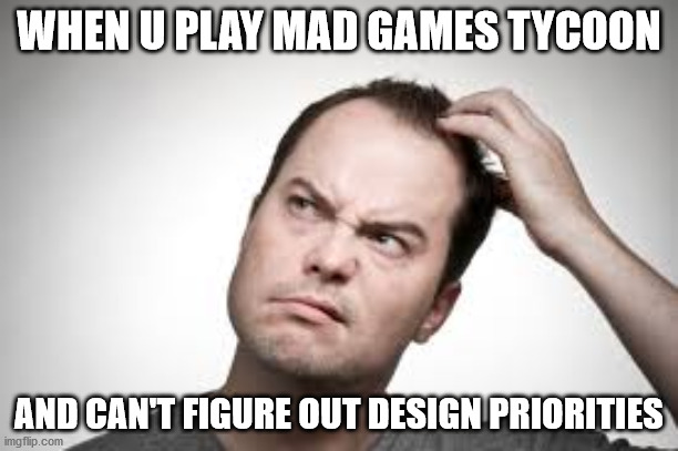 Mad Games Tycoon |  WHEN U PLAY MAD GAMES TYCOON; AND CAN'T FIGURE OUT DESIGN PRIORITIES | image tagged in confused,videogames,design | made w/ Imgflip meme maker