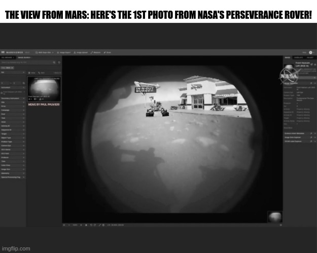 JPL Flight control, it seems Perseverance has found the Curiosity Rover. |  THE VIEW FROM MARS: HERE'S THE 1ST PHOTO FROM NASA'S PERSEVERANCE ROVER! MEME BY PAUL PALMIERI | image tagged in jpl,nasa,perseverance,mars,in n out,funny memes | made w/ Imgflip meme maker