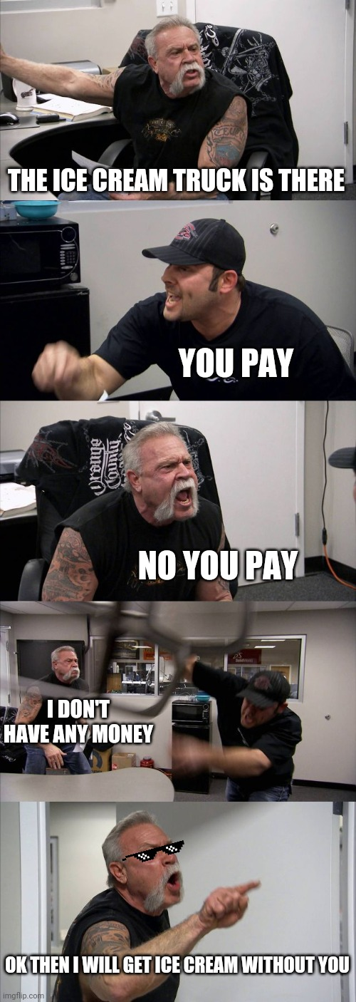 Ice cream truck |  THE ICE CREAM TRUCK IS THERE; YOU PAY; NO YOU PAY; I DON'T HAVE ANY MONEY; OK THEN I WILL GET ICE CREAM WITHOUT YOU | image tagged in memes,american chopper argument,ice cream,money | made w/ Imgflip meme maker