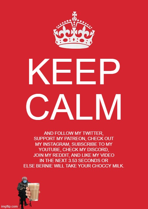 Youtubers be like: |  KEEP CALM; AND FOLLOW MY TWITTER, SUPPORT MY PATREON, CHECK OUT MY INSTAGRAM, SUBSCRIBE TO MY YOUTUBE, CHECK MY DISCORD, JOIN MY REDDIT, AND LIKE MY VIDEO IN THE NEXT 3.53 SECONDS OR ELSE BERNIE WILL TAKE YOUR CHOCCY MILK. | image tagged in memes,keep calm and carry on red,youtubers be like | made w/ Imgflip meme maker
