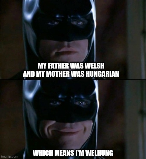 Badumpish |  MY FATHER WAS WELSH AND MY MOTHER WAS HUNGARIAN; WHICH MEANS I'M WELHUNG | image tagged in memes,batman smiles,puns,fun | made w/ Imgflip meme maker