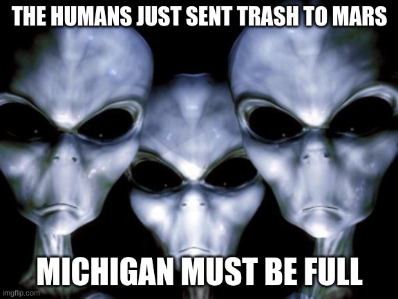 Leave Mars alone |  THE HUMANS JUST SENT TRASH TO MARS; MICHIGAN MUST BE FULL | image tagged in angry aliens,leave mars alone,martians only,humans to the back of the planet,ugh michigan,space junk | made w/ Imgflip meme maker