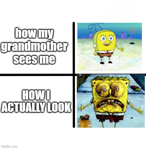 different vision of looks |  how my grandmother sees me; HOW I ACTUALLY LOOK | image tagged in memes,blank starter pack | made w/ Imgflip meme maker