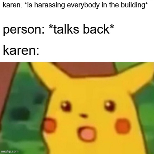 free epic butterfingers |  karen: *is harassing everybody in the building*; person: *talks back*; karen: | image tagged in memes,surprised pikachu | made w/ Imgflip meme maker