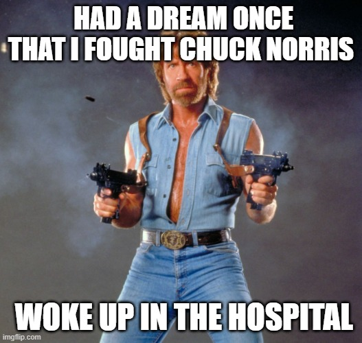 chuck norris dream |  HAD A DREAM ONCE THAT I FOUGHT CHUCK NORRIS; WOKE UP IN THE HOSPITAL | image tagged in memes,chuck norris guns,chuck norris | made w/ Imgflip meme maker