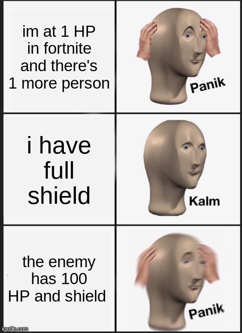 this happened last sunday i had 34 HP 50 shield there was 1 more person comment if i might win next game |  im at 1 HP in fortnite and there's 1 more person; i have full shield; the enemy has 100 HP and shield | image tagged in memes,panik kalm panik | made w/ Imgflip meme maker