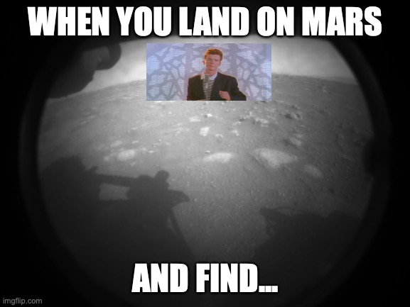 When you land on mars and find... |  WHEN YOU LAND ON MARS; AND FIND... | image tagged in rick astley,never gonna give you up,rick roll,rick rolled,space,nasa | made w/ Imgflip meme maker