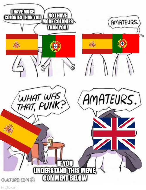 Colonies powers |  I HAVE MORE COLONIES THAN YOU; NO I HAVE MORE COLONIES THAN YOU! IF YOU UNDERSTAND THIS MEME, COMMENT BELOW | image tagged in amateurs,domination | made w/ Imgflip meme maker