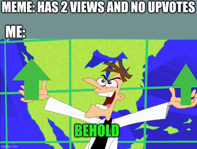This Is True My Fellow Memers |  MEME: HAS 2 VIEWS AND NO UPVOTES; ME:; BEHOLD | image tagged in heinz doofenshmirtz behold inator | made w/ Imgflip meme maker