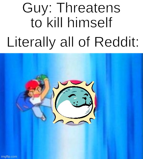 Ash throws Pokéball |  Guy: Threatens to kill himself; Literally all of Reddit: | image tagged in ash throws pok ball,memes,reddit,fun | made w/ Imgflip meme maker