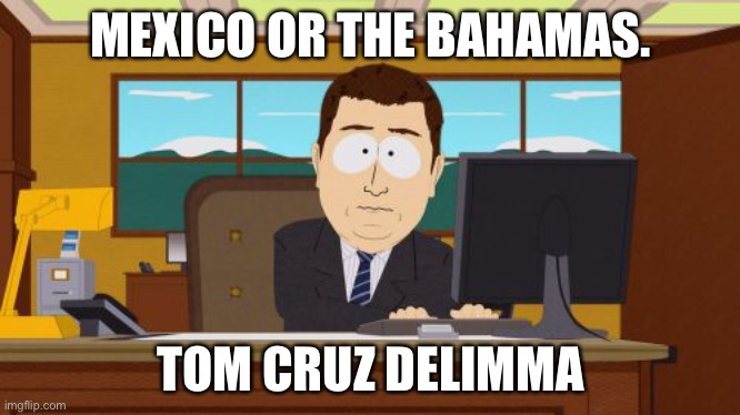Aaaaand Its Gone Meme |  MEXICO OR THE BAHAMAS. TOM CRUZ DELIMMA | image tagged in memes,aaaaand its gone | made w/ Imgflip meme maker