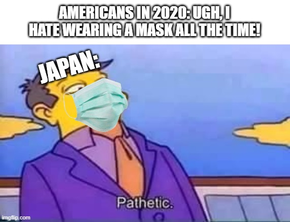 skinner pathetic |  AMERICANS IN 2020: UGH, I HATE WEARING A MASK ALL THE TIME! JAPAN: | image tagged in skinner pathetic | made w/ Imgflip meme maker