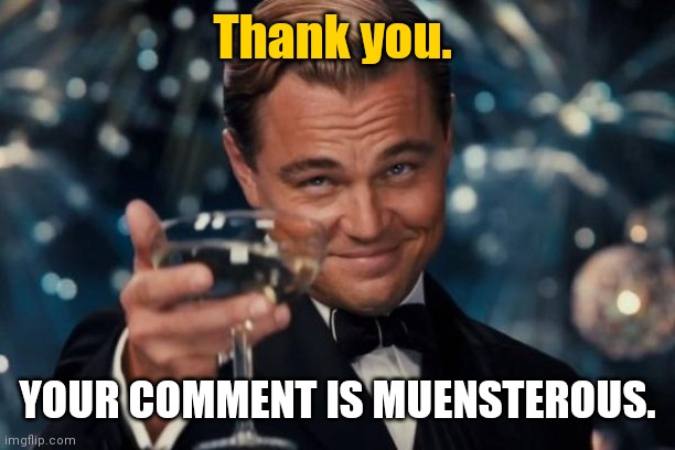Leonardo Dicaprio Cheers Meme | Thank you. YOUR COMMENT IS MUENSTEROUS. | image tagged in memes,leonardo dicaprio cheers | made w/ Imgflip meme maker