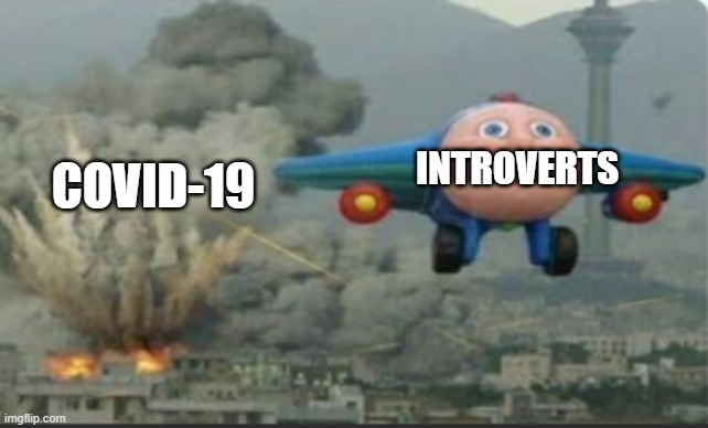 e |  INTROVERTS; COVID-19 | image tagged in covid | made w/ Imgflip meme maker
