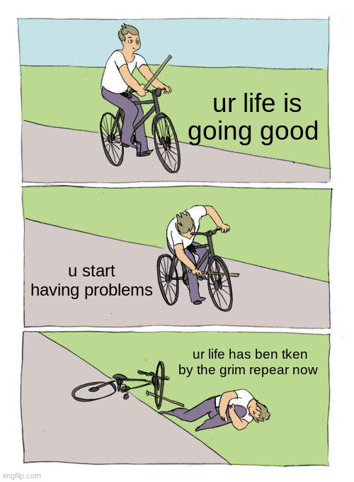 Life issues in a nutshell |  ur life is going good; u start having problems; ur life has ben tken by the grim repear now | image tagged in memes,bike fall | made w/ Imgflip meme maker