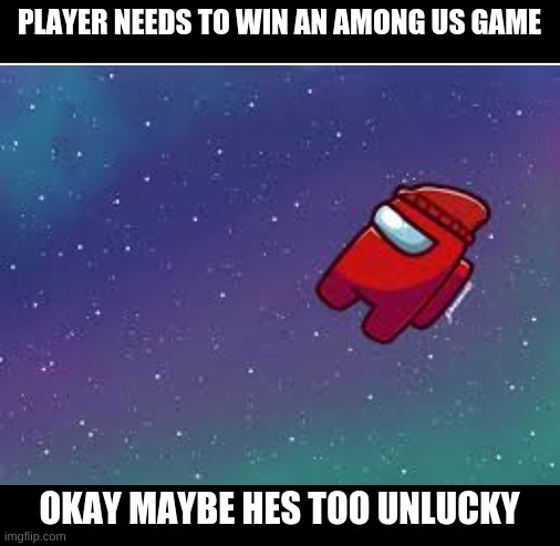 Player(Among Us: Gametoons) |  PLAYER NEEDS TO WIN AN AMONG US GAME; OKAY MAYBE HES TOO UNLUCKY | image tagged in blank white template | made w/ Imgflip meme maker