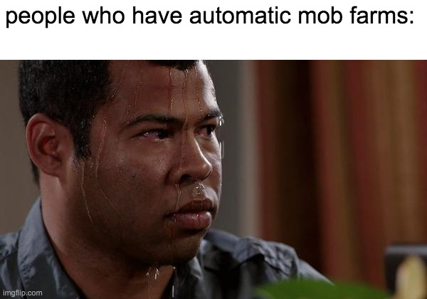 sweating bullets | people who have automatic mob farms: | image tagged in sweating bullets | made w/ Imgflip meme maker