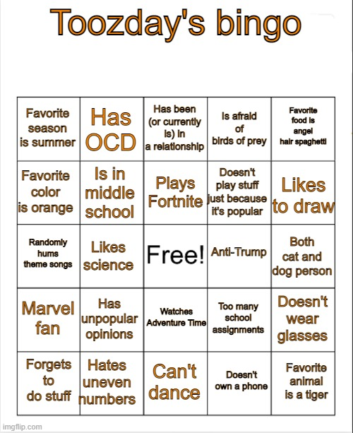 Fill out mah bingo please |  Toozday's bingo; Has been (or currently is) in a relationship; Has OCD; Favorite food is angel hair spaghetti; Favorite season is summer; Is afraid of birds of prey; Plays Fortnite; Favorite color is orange; Likes to draw; Doesn't play stuff just because it's popular; Is in middle school; Anti-Trump; Randomly hums theme songs; Both cat and dog person; Likes science; Marvel fan; Watches Adventure Time; Has unpopular opinions; Doesn't wear glasses; Too many school assignments; Hates uneven numbers; Favorite animal is a tiger; Forgets to do stuff; Can't dance; Doesn't own a phone | image tagged in blank bingo | made w/ Imgflip meme maker