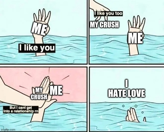 ME MY CRUSH ME MY CRUSH ME I HATE LOVE | made w/ Imgflip meme maker