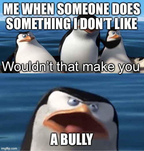 Wouldn't that make you |  ME WHEN SOMEONE DOES SOMETHING I DON'T LIKE; A BULLY | image tagged in wouldn t that make you | made w/ Imgflip meme maker