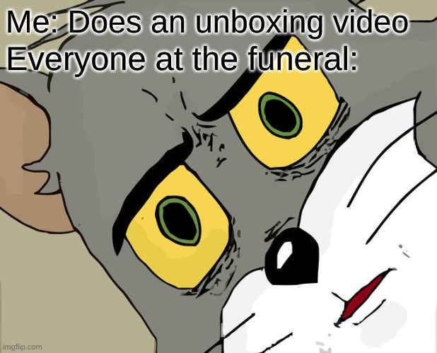 Today, I'll be unboxing my GrAnDmA |  Me: Does an unboxing video; Everyone at the funeral: | image tagged in memes,unsettled tom,funny,funny memes,funeral,grumpy cat | made w/ Imgflip meme maker