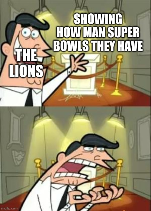 We r bad |  SHOWING HOW MAN SUPER BOWLS THEY HAVE; THE LIONS | image tagged in memes,this is where i'd put my trophy if i had one | made w/ Imgflip meme maker