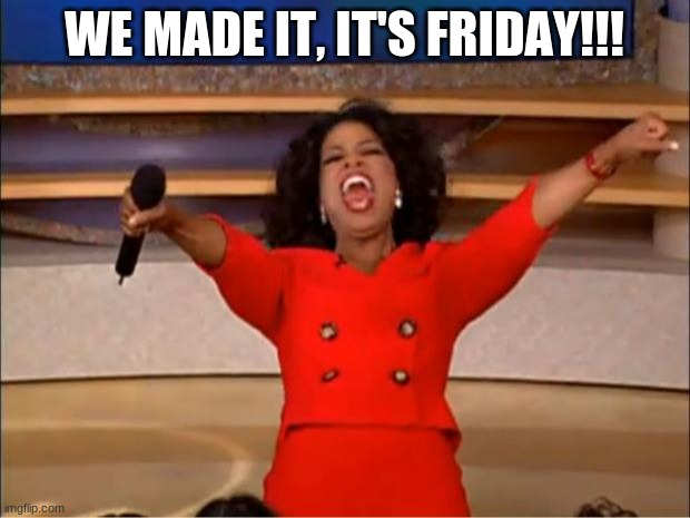 Oprah You Get A |  WE MADE IT, IT'S FRIDAY!!! | image tagged in memes,oprah you get a | made w/ Imgflip meme maker