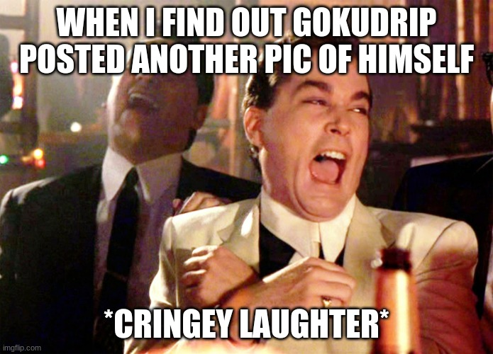Good Fellas Hilarious |  WHEN I FIND OUT GOKUDRIP POSTED ANOTHER PIC OF HIMSELF; *CRINGEY LAUGHTER* | image tagged in memes,good fellas hilarious | made w/ Imgflip meme maker