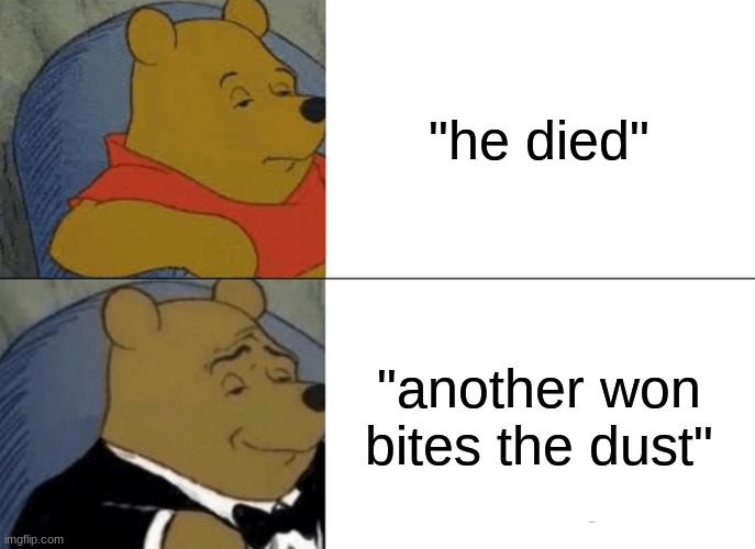 "Tuxedo Winnie The Pooh Meme |  ""he died""; ""another won bites the dust"" 