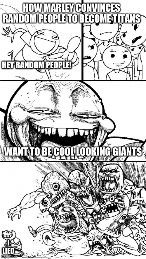 Hey Internet Meme |  HOW MARLEY CONVINCES RANDOM PEOPLE TO BECOME TITANS; HEY RANDOM PEOPLE! WANT TO BE COOL LOOKING GIANTS; I LIED | image tagged in memes,hey internet | made w/ Imgflip meme maker