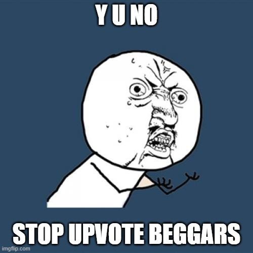PLEASE JOIN US |  Y U NO; STOP UPVOTE BEGGARS | image tagged in memes,y u no | made w/ Imgflip meme maker