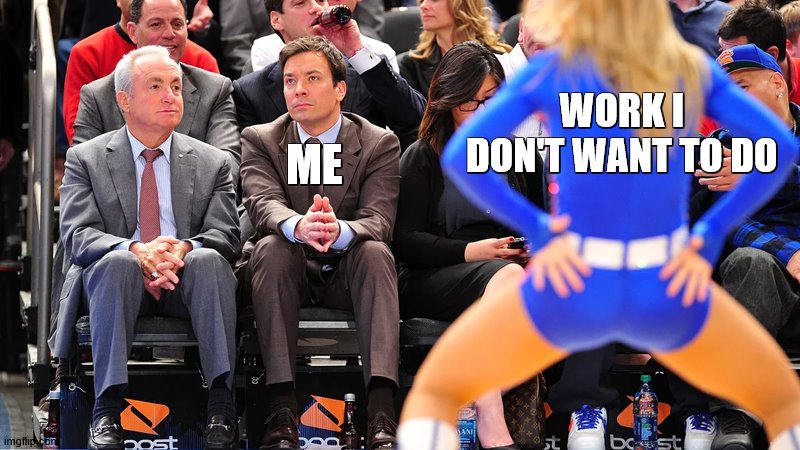 real |  WORK I DON'T WANT TO DO; ME | image tagged in jimmy fallon ignores cheerleader | made w/ Imgflip meme maker