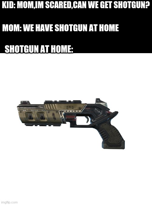 Blank Transparent Square Meme |  KID: MOM,IM SCARED,CAN WE GET SHOTGUN? MOM: WE HAVE SHOTGUN AT HOME; SHOTGUN AT HOME: | image tagged in memes,apex legends | made w/ Imgflip meme maker
