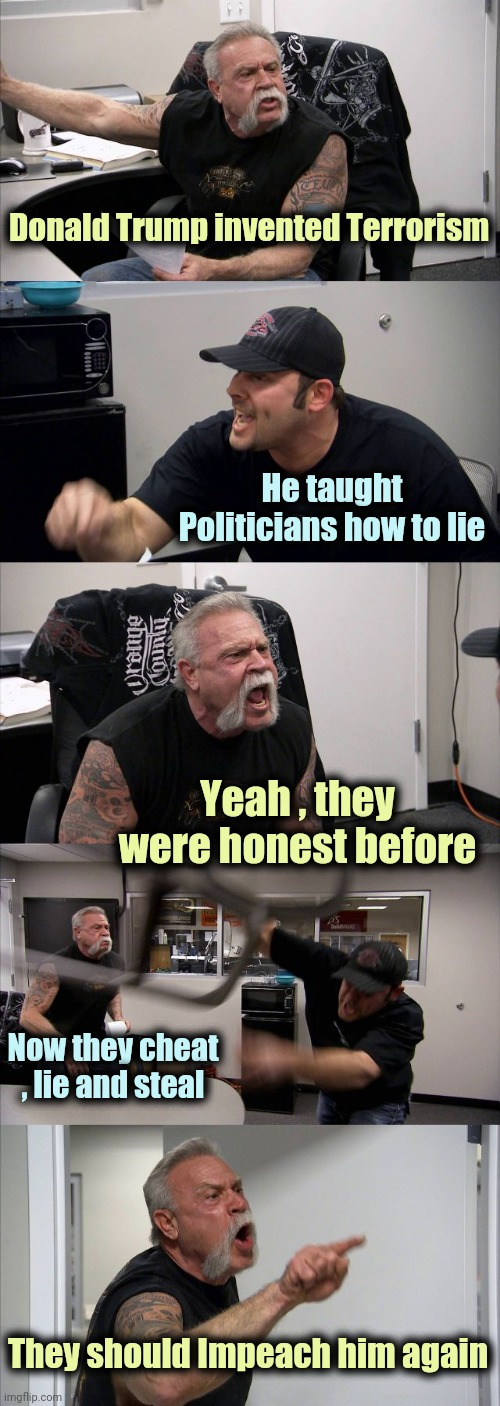 The derangement continues |  Donald Trump invented Terrorism; He taught Politicians how to lie; Yeah , they were honest before; Now they cheat , lie and steal; They should Impeach him again | image tagged in memes,american chopper argument,annoying orange,well maybe i don't wanna be the bad guy anymore,politicians suck | made w/ Imgflip meme maker
