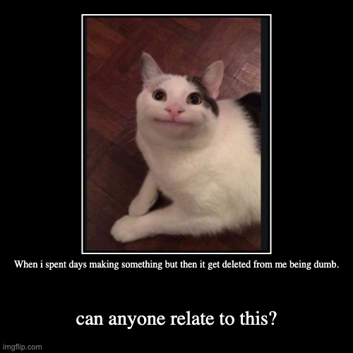 When i spent days making something but then it get deleted from me being dumb. | can anyone relate to this? | image tagged in funny,demotivationals | made w/ Imgflip demotivational maker