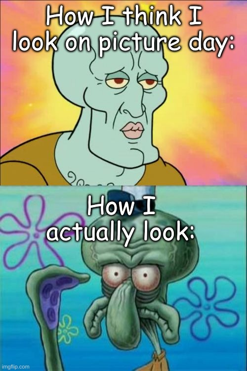 Squidward Meme |  How I think I look on picture day:; How I actually look: | image tagged in memes,squidward | made w/ Imgflip meme maker